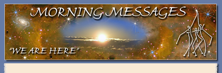 Morning Messages offers 88 free messages and two free monthly tel-webcasts. These messages serve humanity and empower, nurture and honor your multidimensional magnificence.